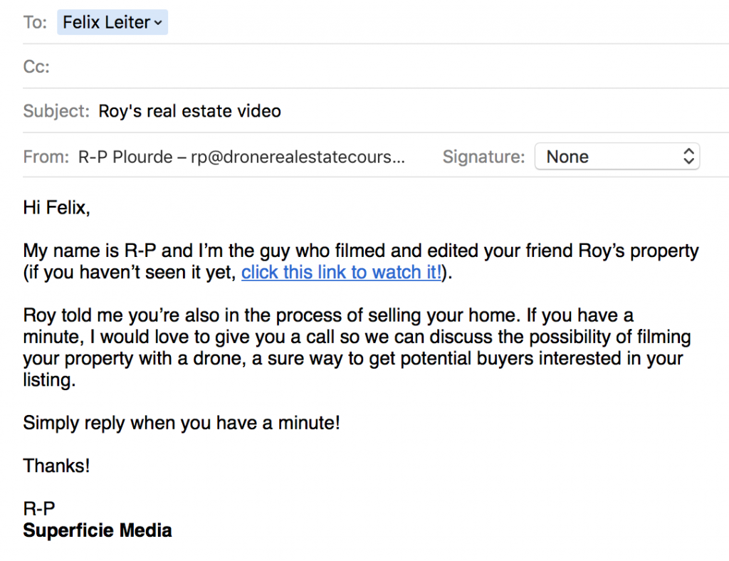 Hi Felix, My name is R-P and I'm the guy who filmed and edited your friend Roy's property (if you haven't seen it yet, click this link to watch it!). Roy told me you're also in the process of selling your home. If you have a minute, I would love to give you a call so we can discuss the possibility of filming your property with a drone, a sure way to get potential buyers interested in your listing. Simply reply when you have a minute! Thanks! R-P